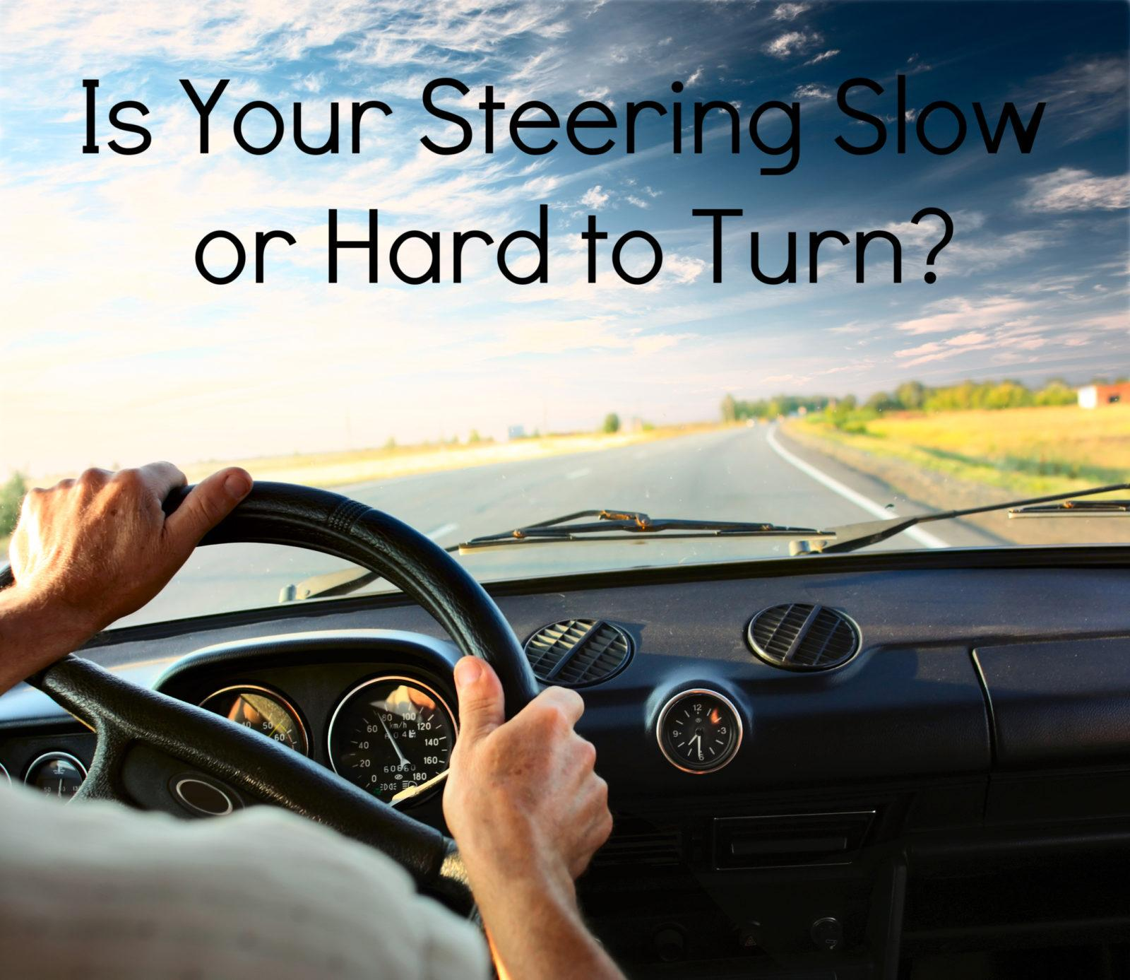 Is your steering slow or hard to turn?