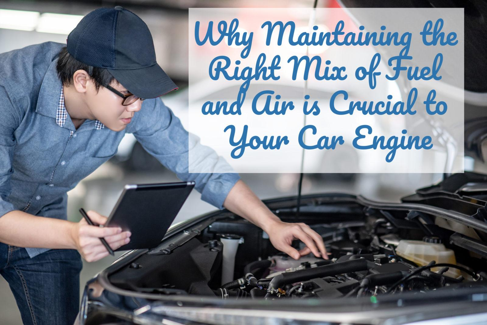why maintaining the right mix of fuel and air is crucial to your car engine